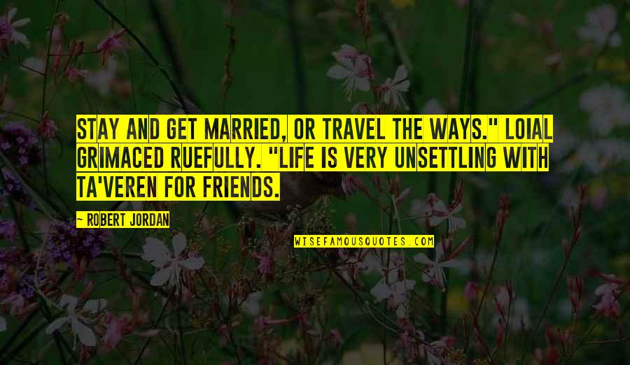 Grimaced Quotes By Robert Jordan: Stay and get married, or travel the Ways.""