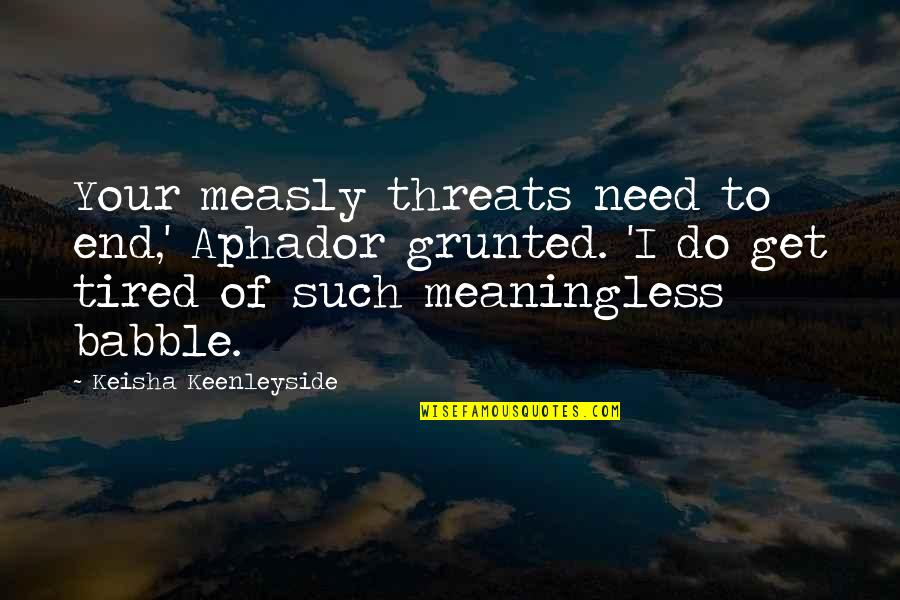 Grinch Feast Quotes By Keisha Keenleyside: Your measly threats need to end,' Aphador grunted.
