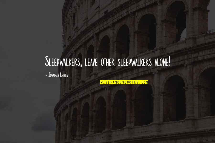 Grinding Dance Quotes By Jonathan Lethem: Sleepwalkers, leave other sleepwalkers alone!
