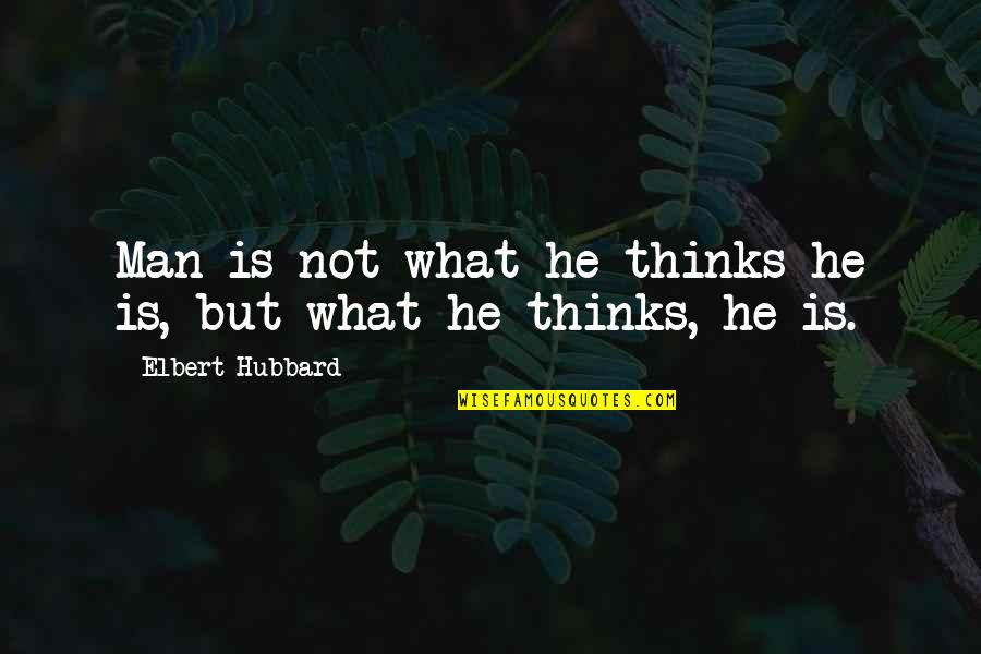 Grit And Resilience Quotes By Elbert Hubbard: Man is not what he thinks he is,