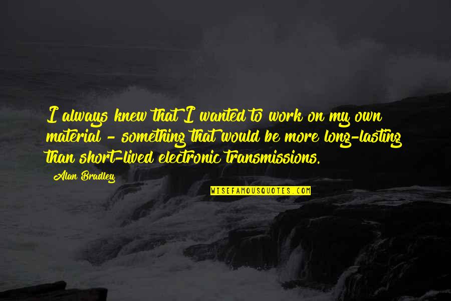 Gritted Quotes By Alan Bradley: I always knew that I wanted to work