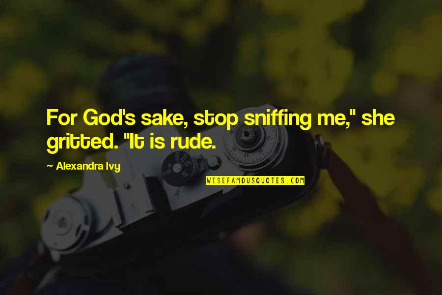 """Gritted Quotes By Alexandra Ivy: For God's sake, stop sniffing me,"""" she gritted."""