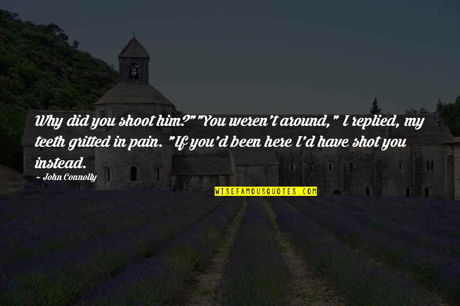 """Gritted Quotes By John Connolly: Why did you shoot him?""""""""You weren't around,"""" I"""
