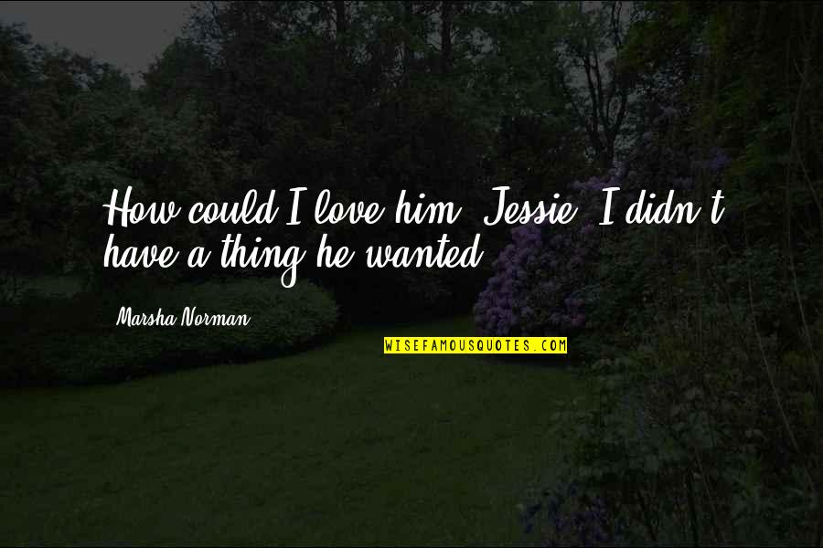 Gritted Quotes By Marsha Norman: How could I love him, Jessie. I didn't