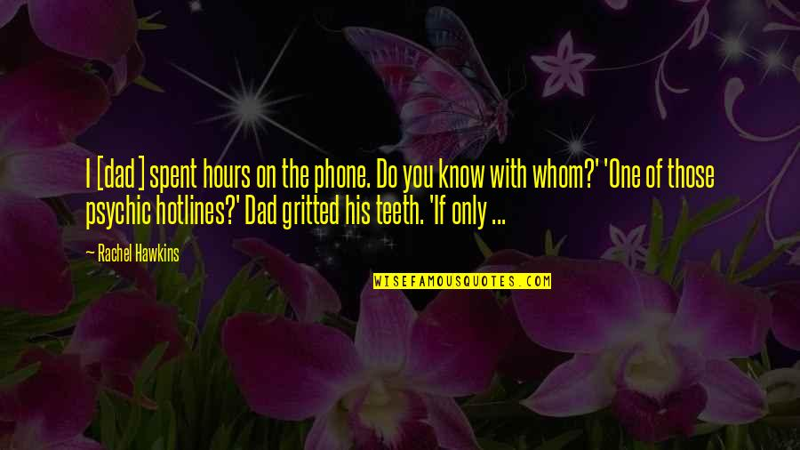 Gritted Quotes By Rachel Hawkins: I [dad] spent hours on the phone. Do
