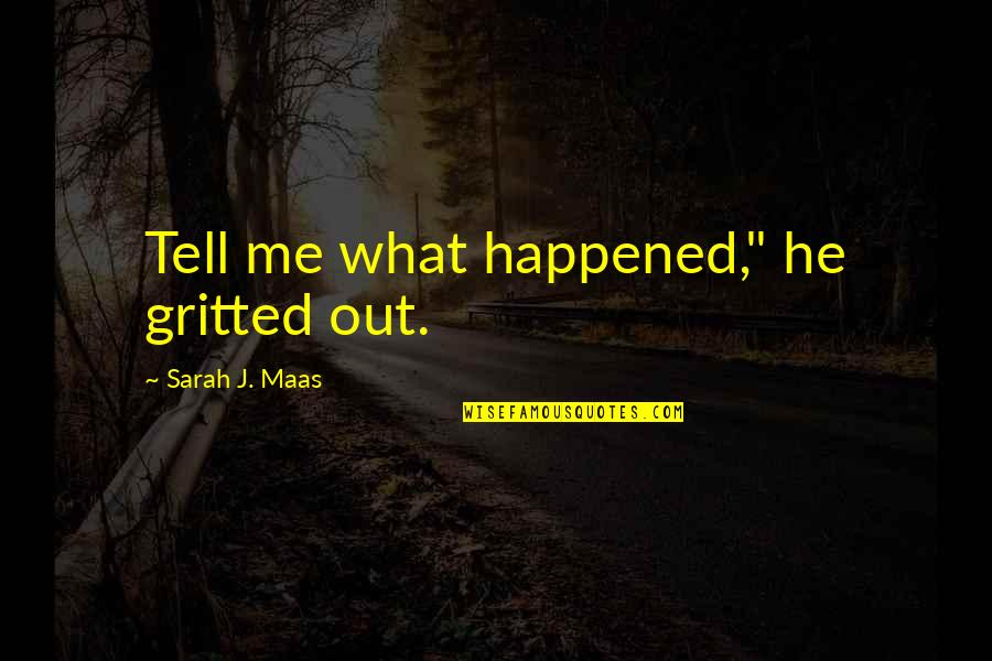 """Gritted Quotes By Sarah J. Maas: Tell me what happened,"""" he gritted out."""