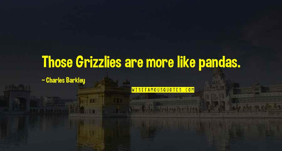Grizzlies Quotes By Charles Barkley: Those Grizzlies are more like pandas.