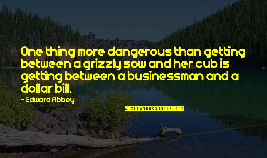 Grizzlies Quotes By Edward Abbey: One thing more dangerous than getting between a