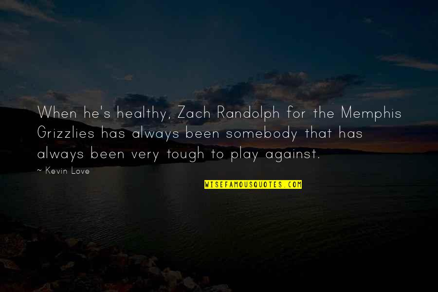 Grizzlies Quotes By Kevin Love: When he's healthy, Zach Randolph for the Memphis