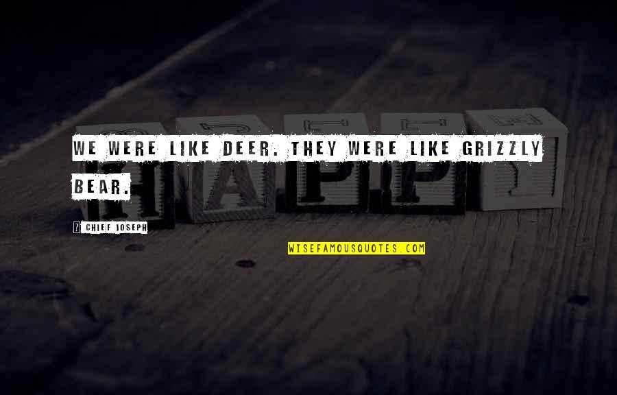 Grizzly's Quotes By Chief Joseph: We were like deer. They were like grizzly