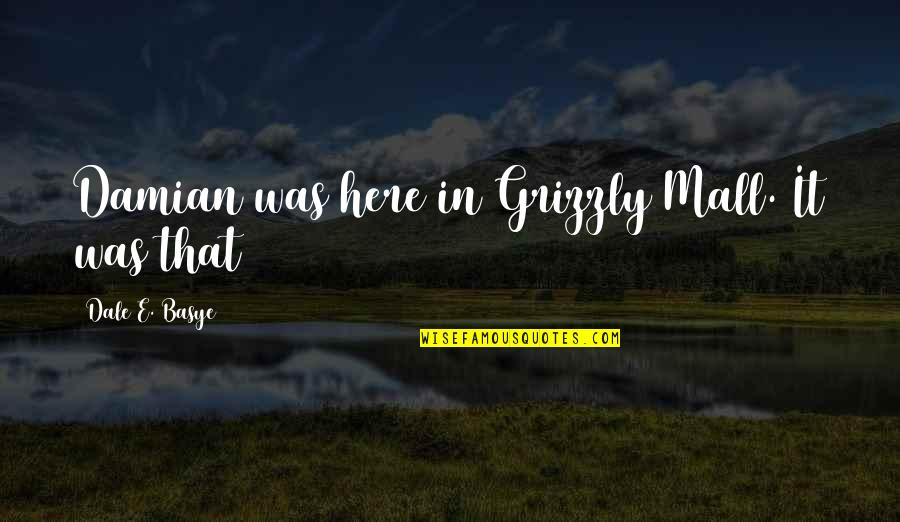 Grizzly's Quotes By Dale E. Basye: Damian was here in Grizzly Mall. It was