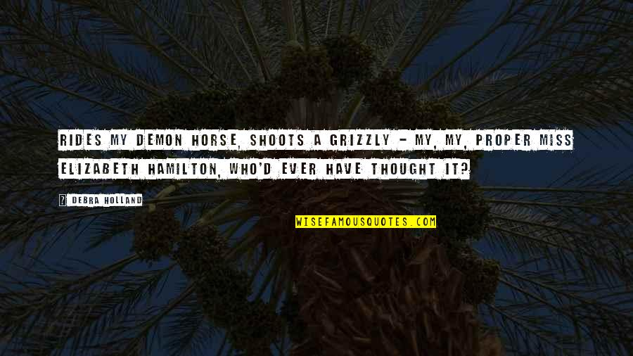 Grizzly's Quotes By Debra Holland: Rides my demon horse, shoots a grizzly -