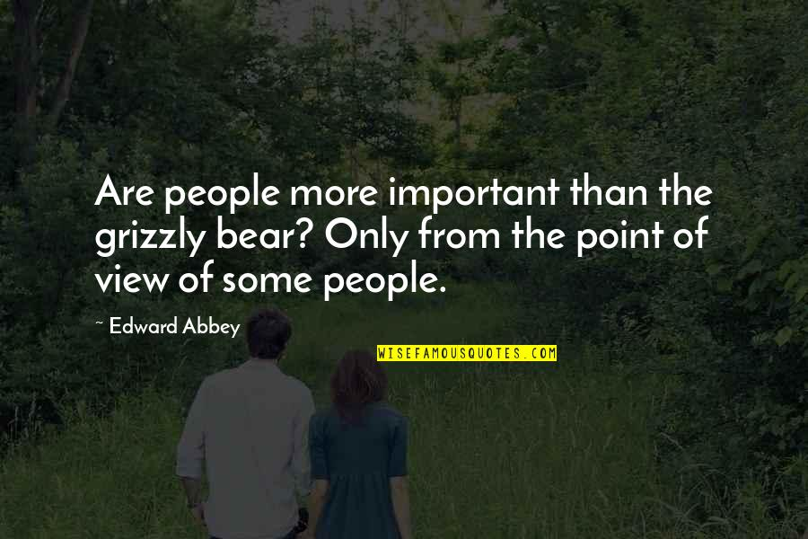 Grizzly's Quotes By Edward Abbey: Are people more important than the grizzly bear?