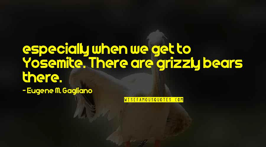 Grizzly's Quotes By Eugene M. Gagliano: especially when we get to Yosemite. There are