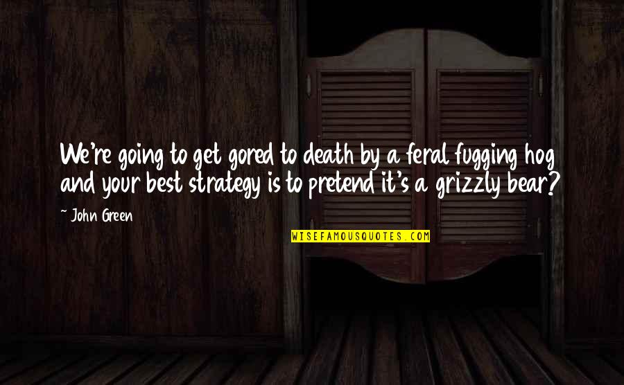 Grizzly's Quotes By John Green: We're going to get gored to death by