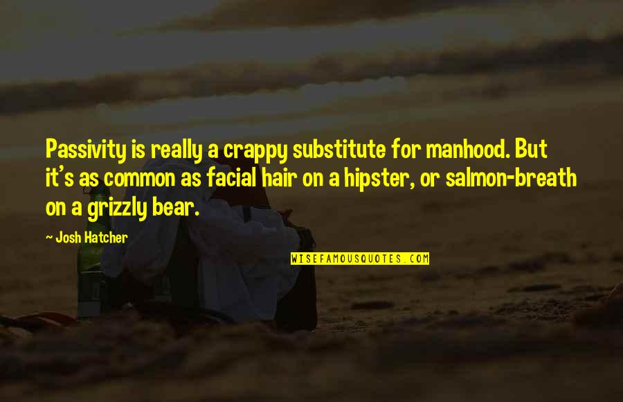 Grizzly's Quotes By Josh Hatcher: Passivity is really a crappy substitute for manhood.