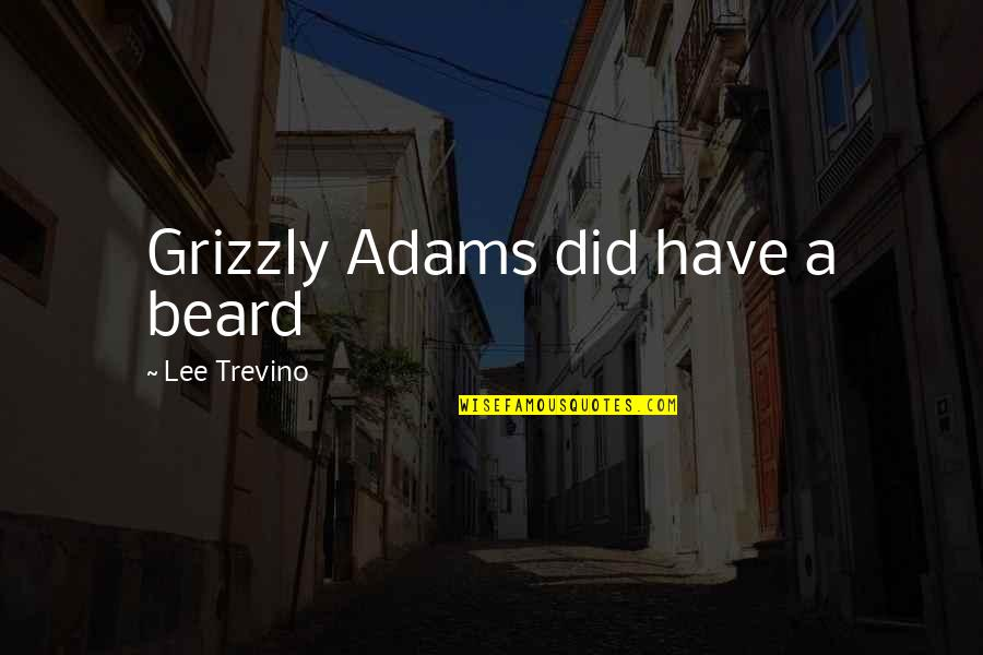 Grizzly's Quotes By Lee Trevino: Grizzly Adams did have a beard