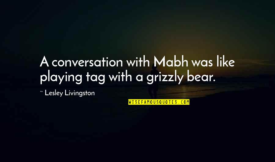 Grizzly's Quotes By Lesley Livingston: A conversation with Mabh was like playing tag