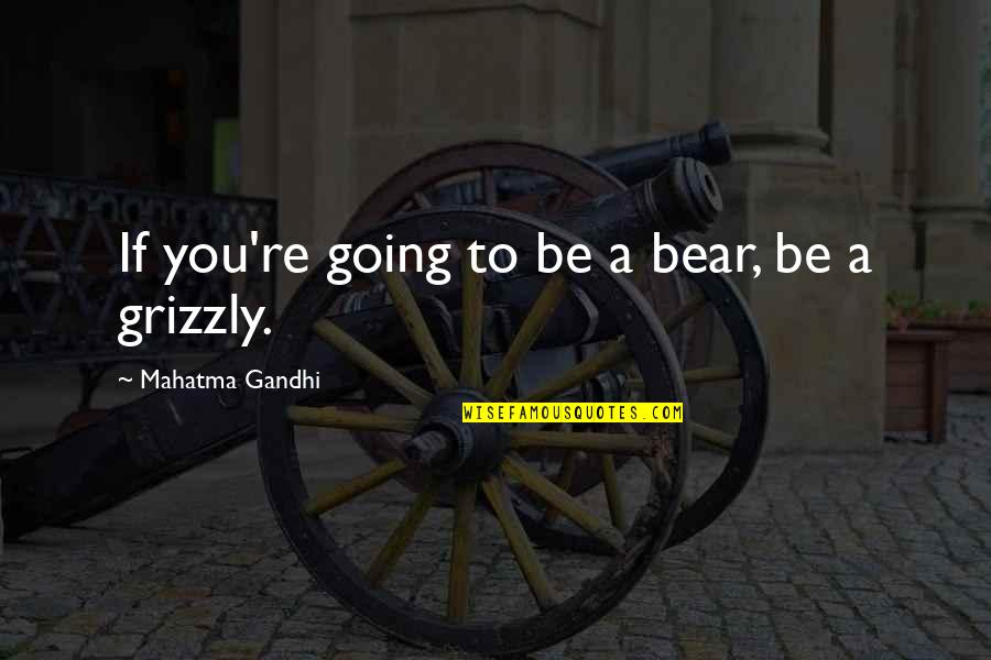 Grizzly's Quotes By Mahatma Gandhi: If you're going to be a bear, be