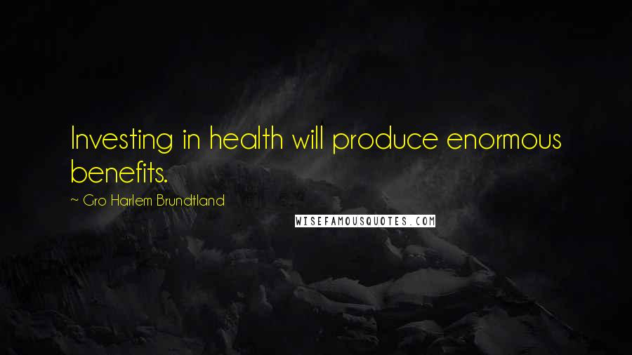 Gro Harlem Brundtland quotes: Investing in health will produce enormous benefits.
