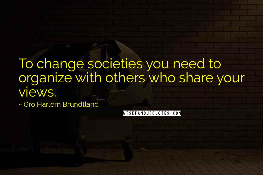 Gro Harlem Brundtland quotes: To change societies you need to organize with others who share your views.