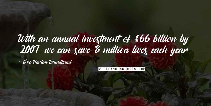 Gro Harlem Brundtland quotes: With an annual investment of $66 billion by 2007, we can save 8 million lives each year.