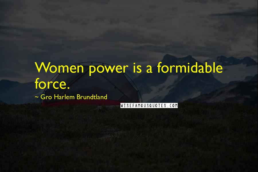 Gro Harlem Brundtland quotes: Women power is a formidable force.
