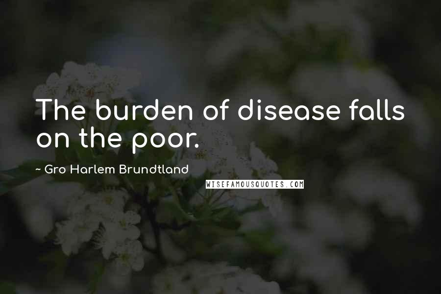 Gro Harlem Brundtland quotes: The burden of disease falls on the poor.