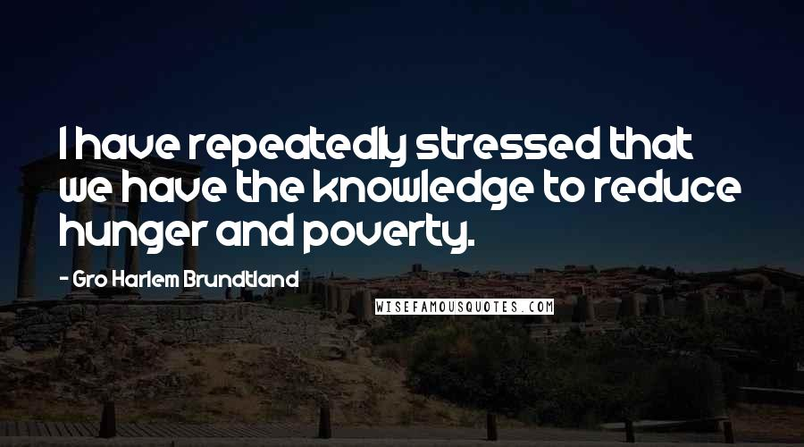 Gro Harlem Brundtland quotes: I have repeatedly stressed that we have the knowledge to reduce hunger and poverty.