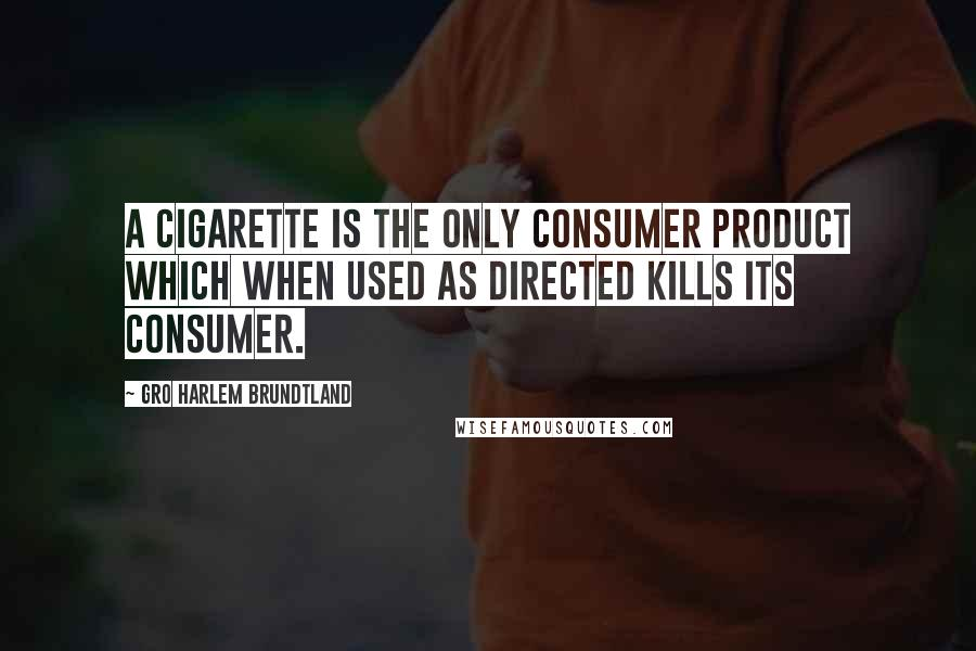 Gro Harlem Brundtland quotes: A cigarette is the only consumer product which when used as directed kills its consumer.