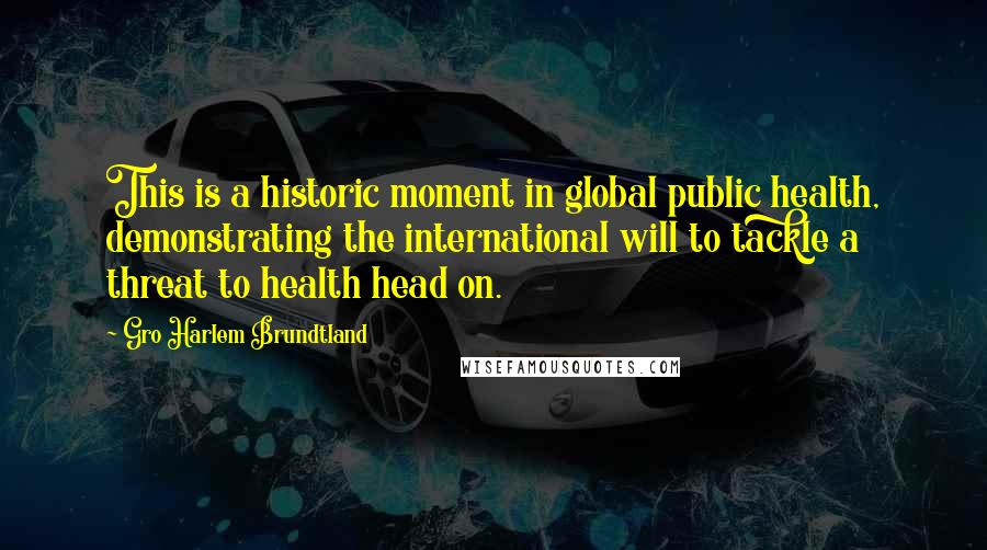 Gro Harlem Brundtland quotes: This is a historic moment in global public health, demonstrating the international will to tackle a threat to health head on.