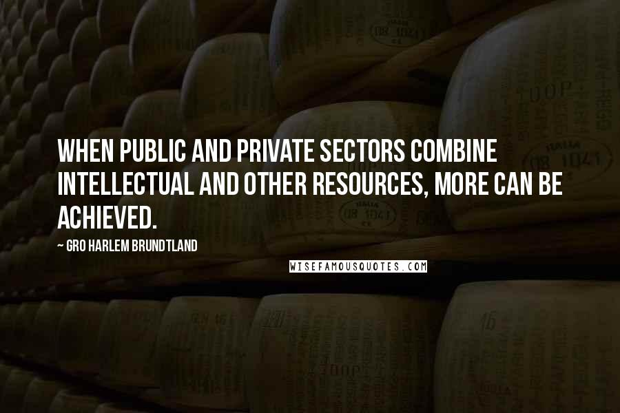 Gro Harlem Brundtland quotes: When public and private sectors combine intellectual and other resources, more can be achieved.