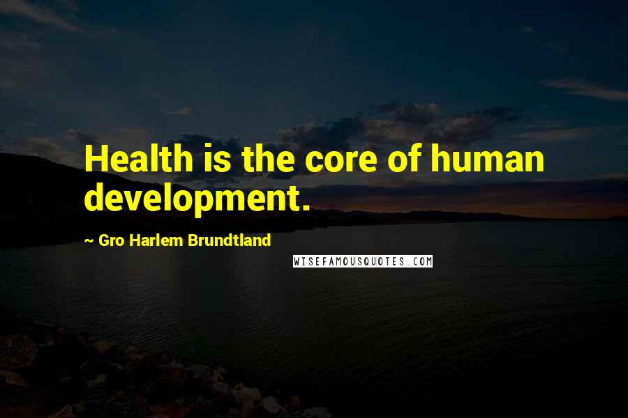 Gro Harlem Brundtland quotes: Health is the core of human development.