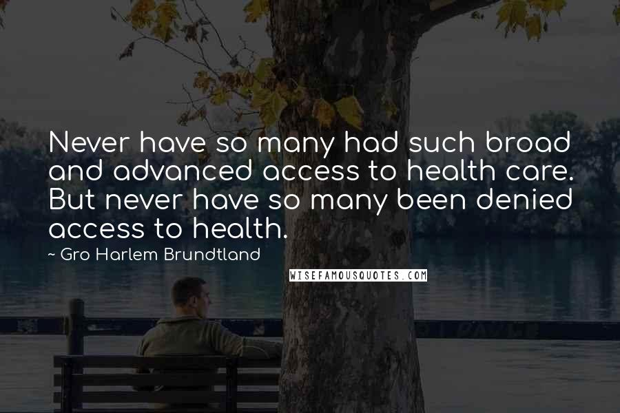 Gro Harlem Brundtland quotes: Never have so many had such broad and advanced access to health care. But never have so many been denied access to health.