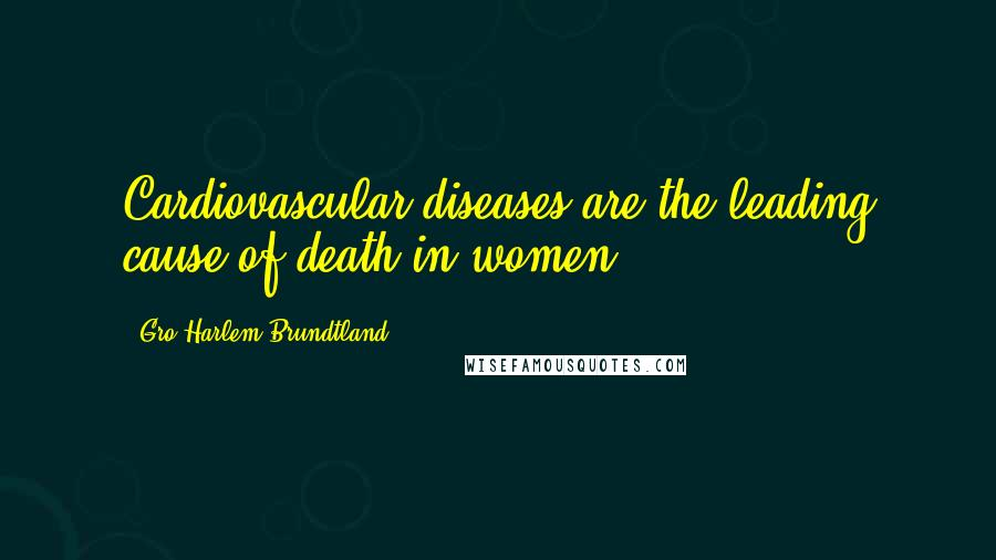 Gro Harlem Brundtland quotes: Cardiovascular diseases are the leading cause of death in women.