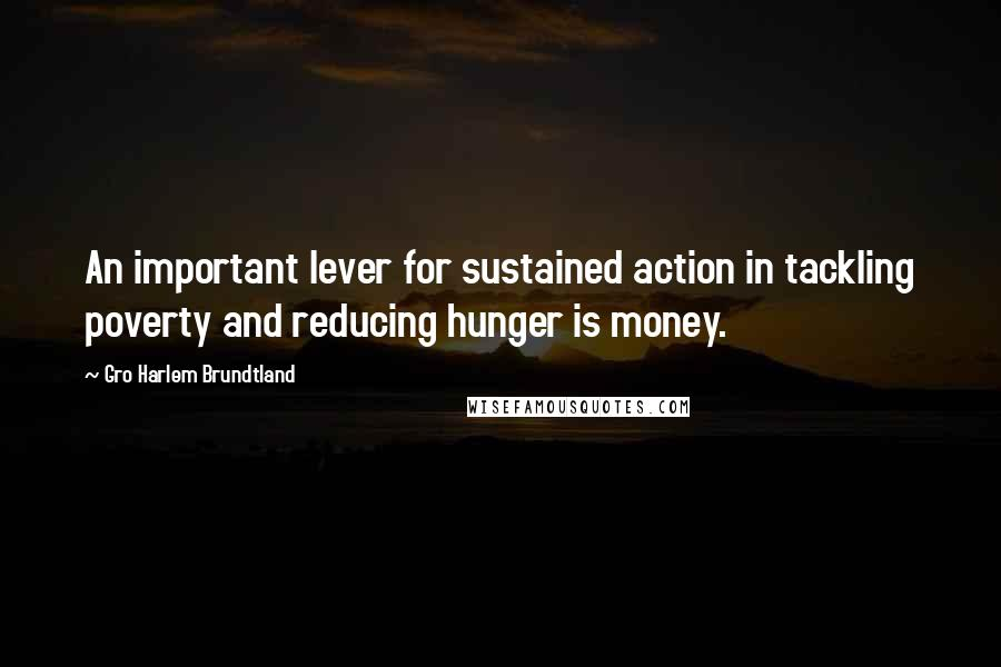Gro Harlem Brundtland quotes: An important lever for sustained action in tackling poverty and reducing hunger is money.