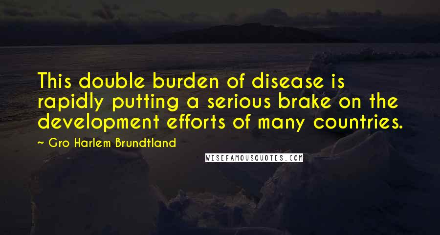 Gro Harlem Brundtland quotes: This double burden of disease is rapidly putting a serious brake on the development efforts of many countries.