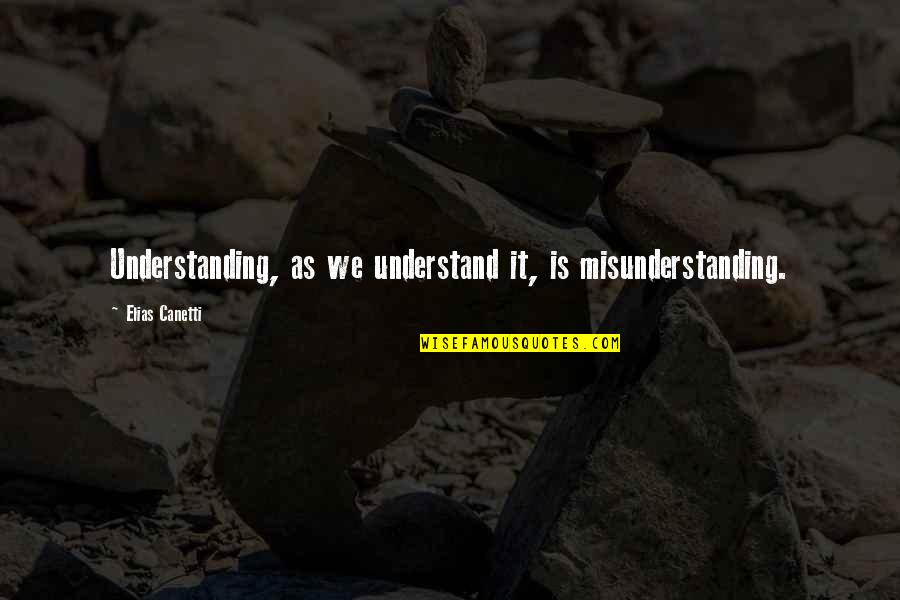 Groak Quotes By Elias Canetti: Understanding, as we understand it, is misunderstanding.
