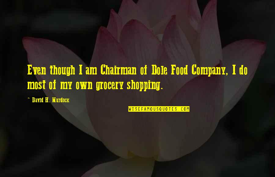 Grocery Shopping Quotes By David H. Murdock: Even though I am Chairman of Dole Food