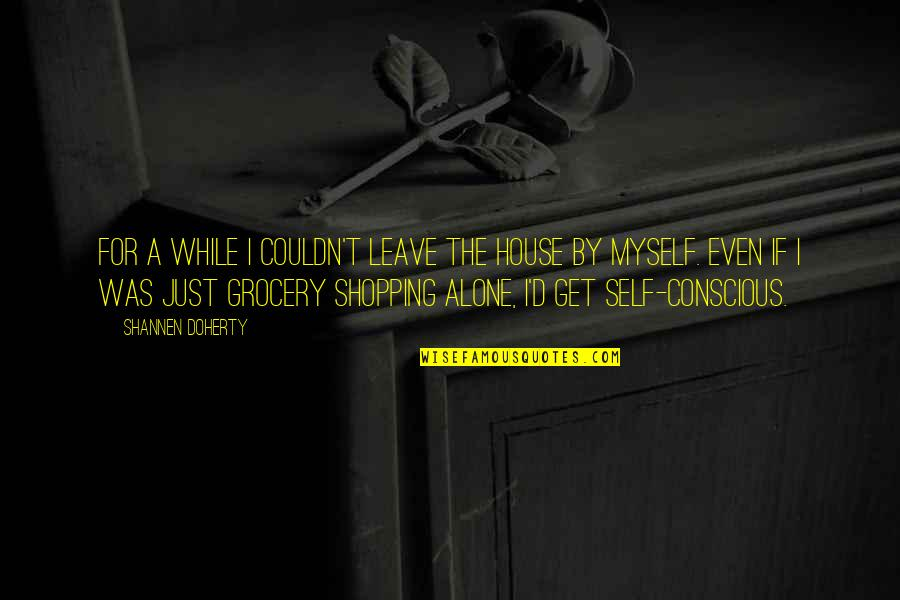 Grocery Shopping Quotes By Shannen Doherty: For a while I couldn't leave the house