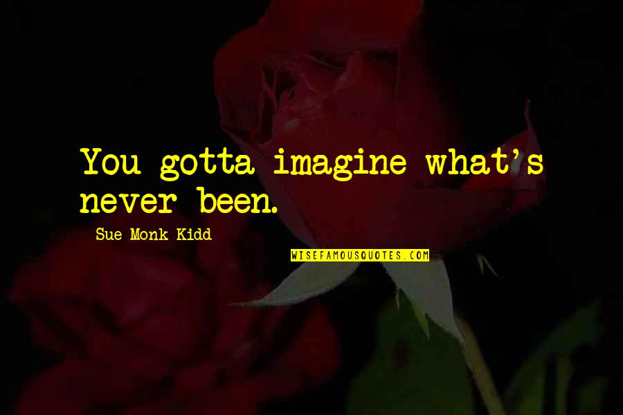 Grooms Love Quotes By Sue Monk Kidd: You gotta imagine what's never been.
