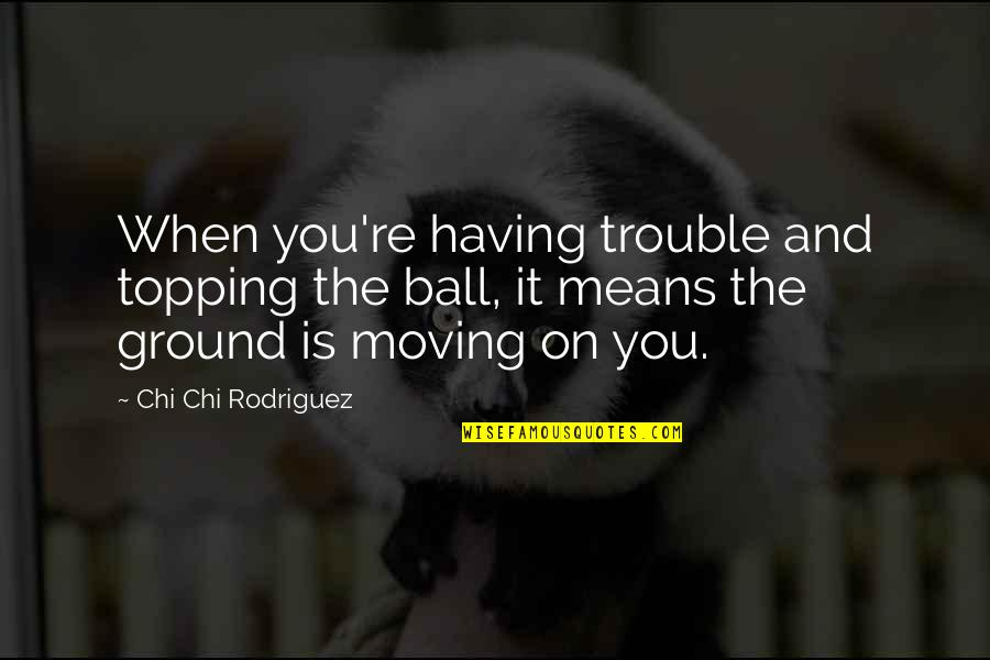 Ground Ball Quotes By Chi Chi Rodriguez: When you're having trouble and topping the ball,
