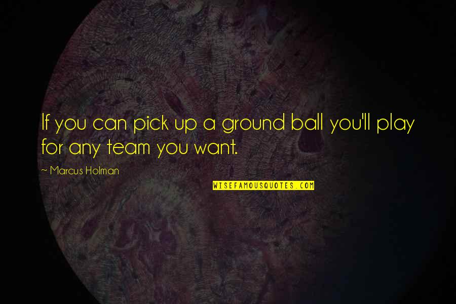 Ground Ball Quotes By Marcus Holman: If you can pick up a ground ball