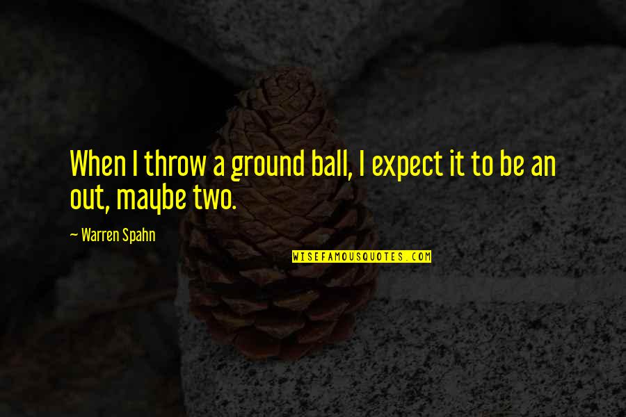 Ground Ball Quotes By Warren Spahn: When I throw a ground ball, I expect