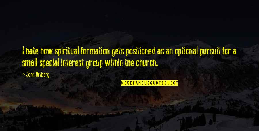 Group Formation Quotes By John Ortberg: I hate how spiritual formation gets positioned as