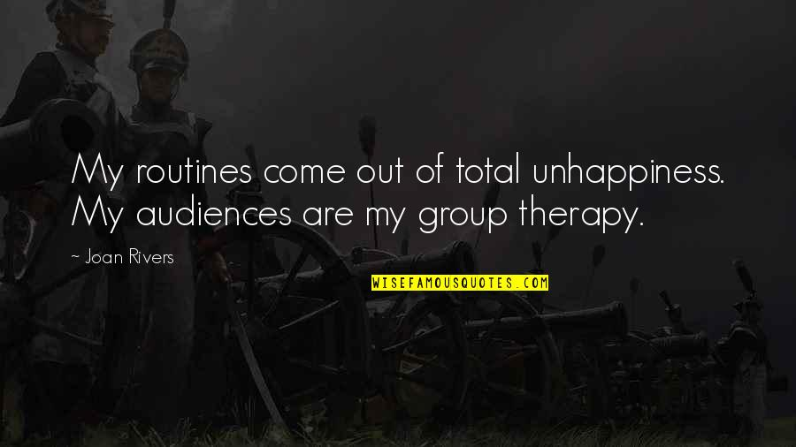 Group Therapy Quotes By Joan Rivers: My routines come out of total unhappiness. My