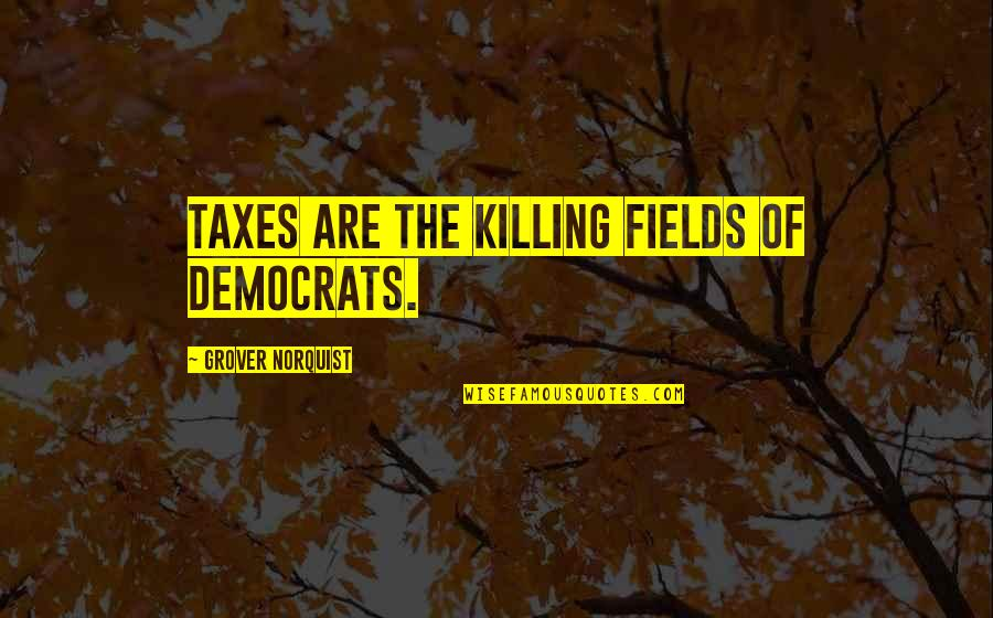 Grover Norquist Quotes By Grover Norquist: Taxes are the killing fields of Democrats.