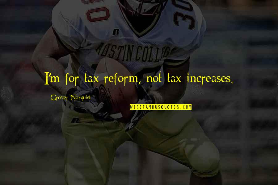 Grover Norquist Quotes By Grover Norquist: I'm for tax reform, not tax increases.