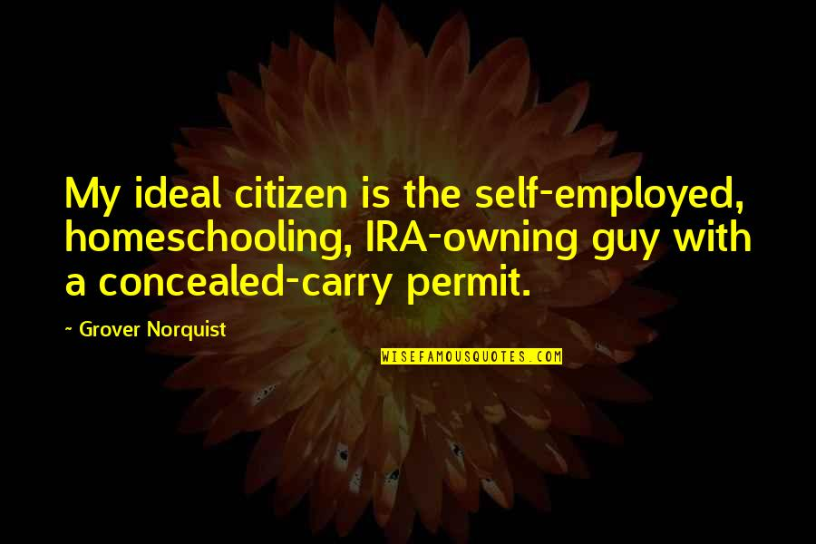 Grover Norquist Quotes By Grover Norquist: My ideal citizen is the self-employed, homeschooling, IRA-owning