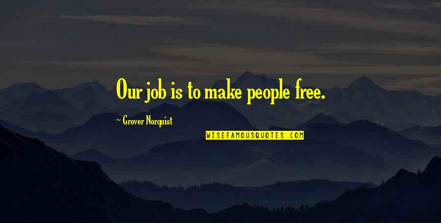 Grover Norquist Quotes By Grover Norquist: Our job is to make people free.